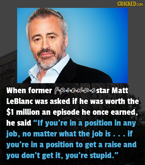 CRACKED When former fRelENDsstar Matt LeBlanc was asked if he was worth the $1 million an episode he once earned, he said If you're in a position in