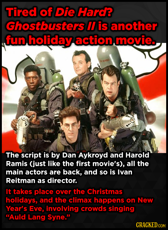 Tired of Die Hard? Ghostbusters II is another fun holiday action movie. The script is by Dan Aykroyd and Harold Ramis (just like the first movie's), a