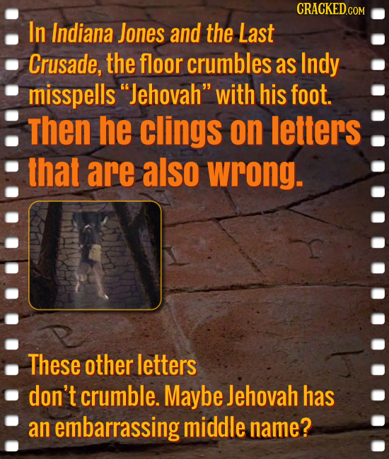 In Indiana Jones and the Last Crusade, the floor crumbles as Indy misspells Jehovah with his foot. then he clings on letters that are also wrong. Th