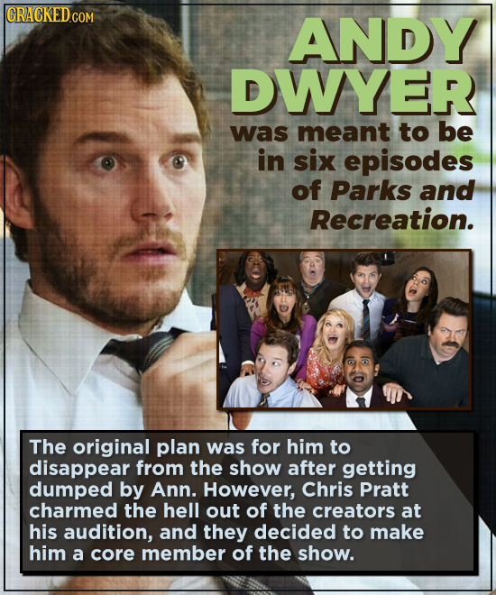 CRACKED CO COM ANDY DWYER was meant to be in six episodes of Parks and Recreation. The original plan was for him to disappear from the show after gett
