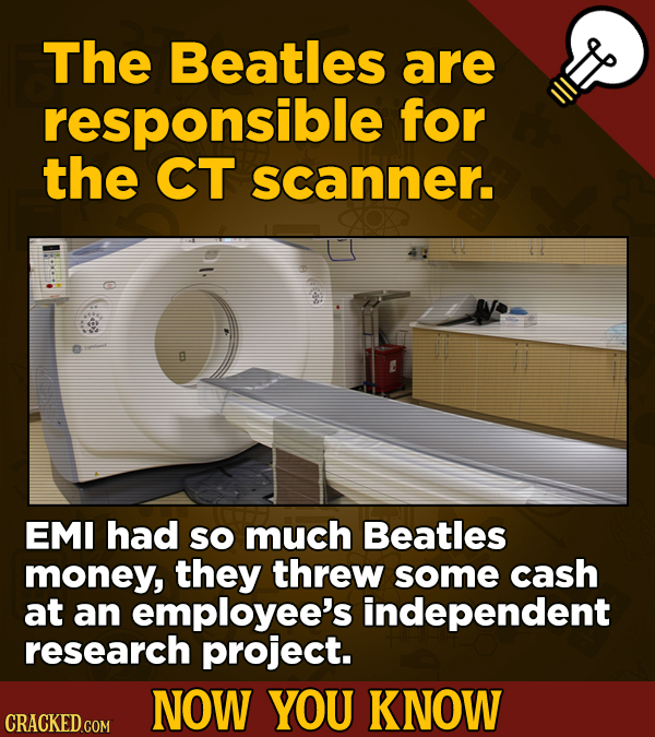 The Beatles are responsible for the CT scanner. B EMI had SO much Beatles money, they threw some cash at an employee's independent research project. N