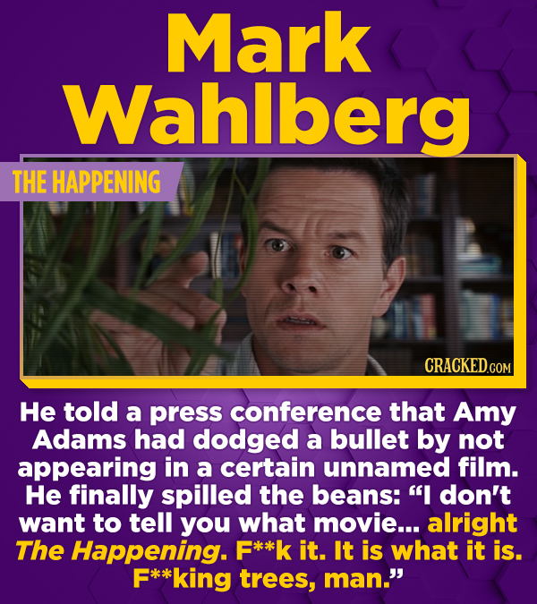 Mark Wahlberg THE HAPPENING He told a press conference that Amy Adams had dodged a bullet by not appearing in a certain unnamed film. He finally spill