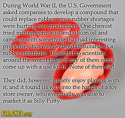 During World War IL, the U.S. Government asked companies to develop a compound that could replace rubber, since rubber shortages were hurting war prod