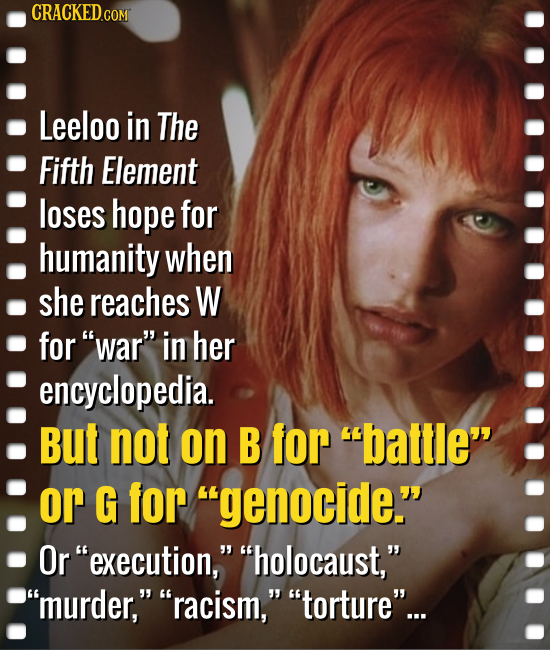 CRACKED.COM Leeloo in The Fifth Element loses hope for humanity when she reaches W for war in her encyclopedia. But not on B for battle or G for g