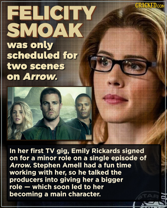 FELICITY SMOAK was only scheduled for two scenes on Arrow. In her first TV gig, Emily Rickards signed on for a minor role on a single episode of Arrow
