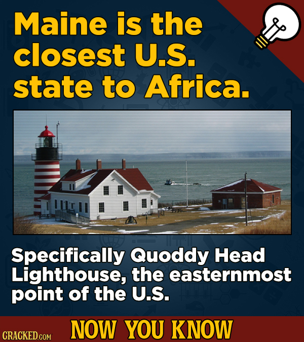 Maine is the closest U.S. state to Africa. Specifically Quoddy Head Lighthouse, the easternmost point of the U.S. NOW YOU KNOW CRACKED COM