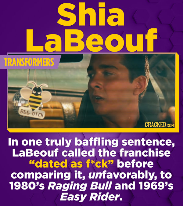 Shia LaBeouf TRANSFORMERS RLL OICH CRACKEDCON In one truly baffling sentence, LaBeouf called the franchise dated as f*kck before comparing it, unfav