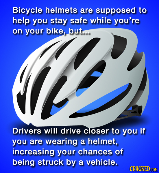 Bicycle helmets are supposed to E help you stay safe while you're on your Bike, buta Drivers will drive closer to you if you are wearing a helmet, inc