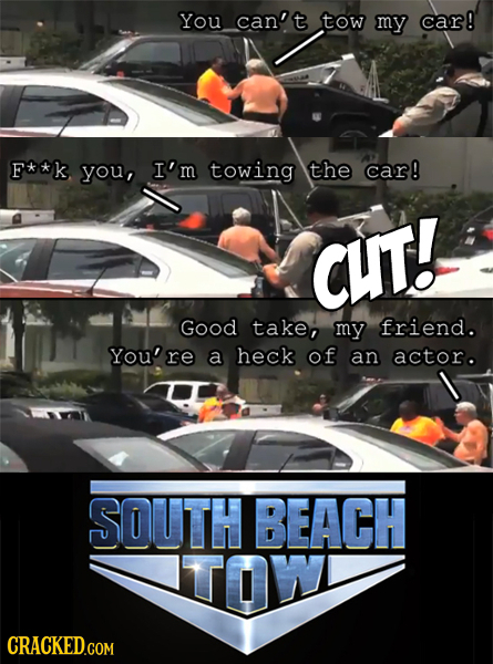 You can't tow my car! F**k you, I'm towing the car! CUT! Good take, my friend. You'r a heck of an actor. SOUTH BEACH TOW CRACKED.COM