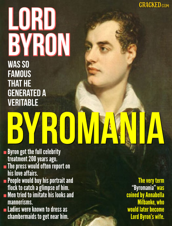 LORD BYRON WAS SO FAMOUS THAT HE GENERATED A VERITABLE BYROMANIA Byron got the full celebrity treatment 200 years ago. The press would often report on