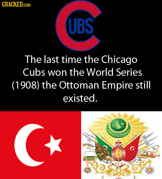 CRACKEDcO COM UBS The last time the Chicago Cubs won the World Series (1908) the Ottoman Empire still existed. ay