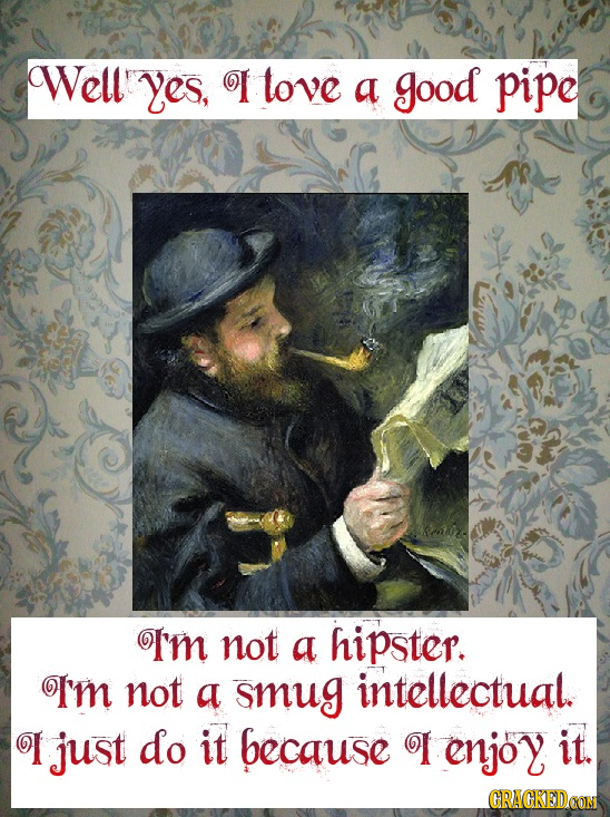 Well' yes, I tove a good pipe m not a hipster. Tm not a smug intellectual. I just do it because enjoy it. GRAGKEDOON