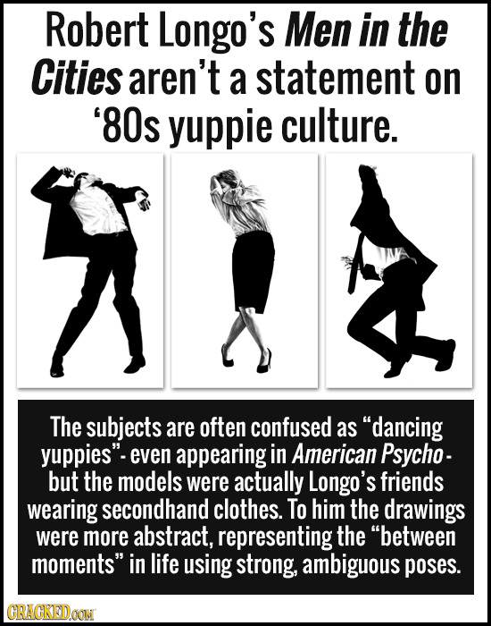 Robert Longo's Men in the Cities aren't a statement on '80s yuppie culture. The subjects are often confused as dancing yuppies even appearing in Ame