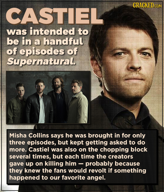 CRACKED COM CASTIEL was intended to be in a handful of episodes of Supernatural. Misha Collins says he was brought in for only three episodes, but kep