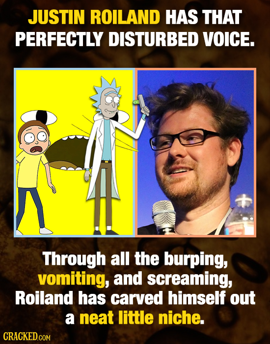 JUSTIN ROILAND HAS THAT PERFECTLY DISTURBED VOICE. Through all the burping, vomiting, and screaming, Roiland has carved himself out a neat little nich