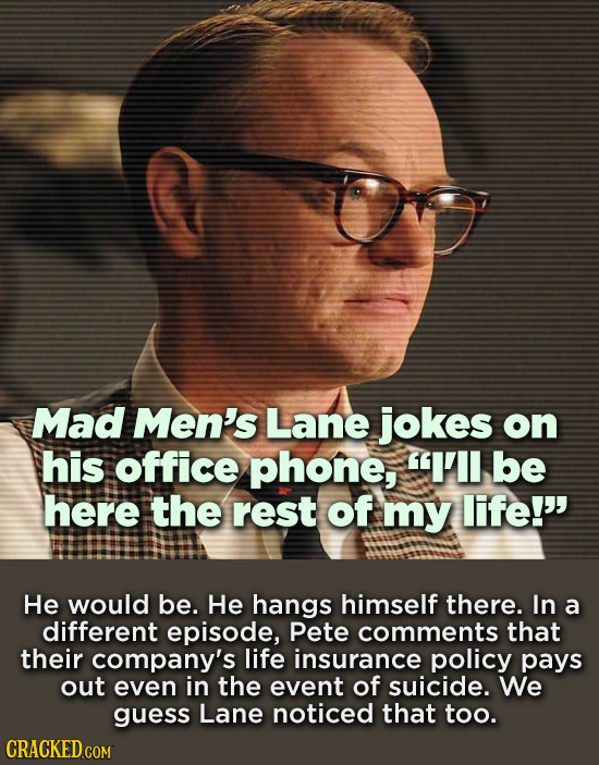 Mad Men's Lane jokes on his office phone, 1'l be here the rest of my life!' He would be. He hangs himself there. In a different episode, Pete comment