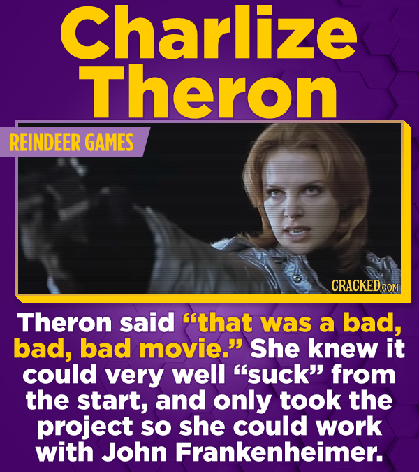 Charlize Theron REINDEER GAMES CRACKED CON Theron said that was a bad, bad, bad movie. She knew it could very well suck from the start, and only t
