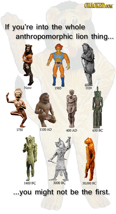 CRAGKEDCON If you're into the whole anthropomorphic lion thing... Now 1985 1939 1750 1100 AD 400AD 650 BC 1400 BC 3000 BC 30.000 BC ...you might not b