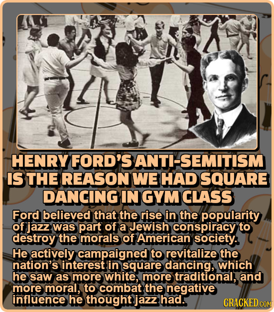 HENRY FORD'S ANTI-SEMITISM IS THE REASON WE HAD SQUARE DANCING IN GYM CLASS Ford believed that the rise in the popularity of jazz was part of a Jewish