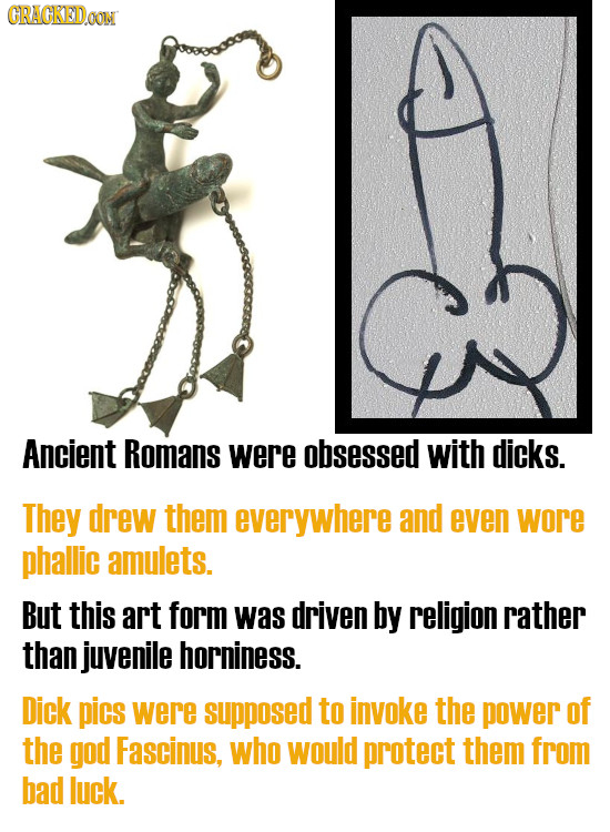 GRACKEDOON Ancient Romans were obsessed with dicks. They drew them everywhere and even wore phallic amulets. But this art form was driven by religion