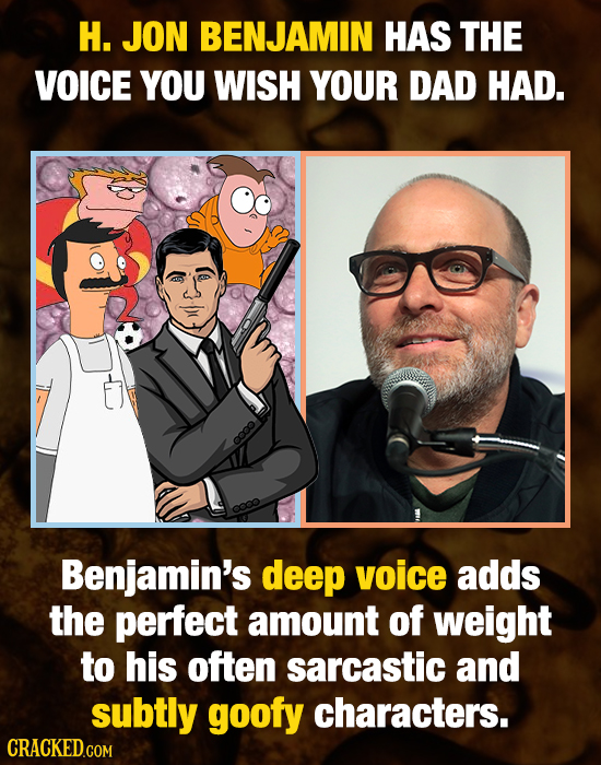 H. JON BENJAMIN HAS THE VOICE YOU WISH YOUR DAD HAD. coo Benjamin's deep voice adds the perfect amount of weight to his often sarcastic and subtly goo