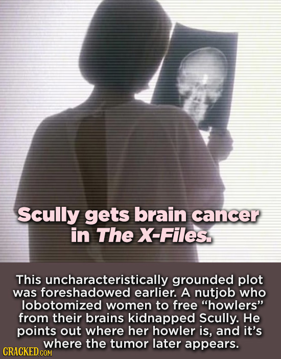 Scully gets brain cancer in The X-Files This uncharacteristically grounded plot was foreshadowed earlier. A nutjob who lobotomized women to free howl