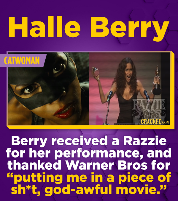 Halle Berry CATWOMAN RAVZIE CRACKED CO COM Berry received a Razzie for her performance, and thanked Warner Bros for putting me in a piece of sh*t, go