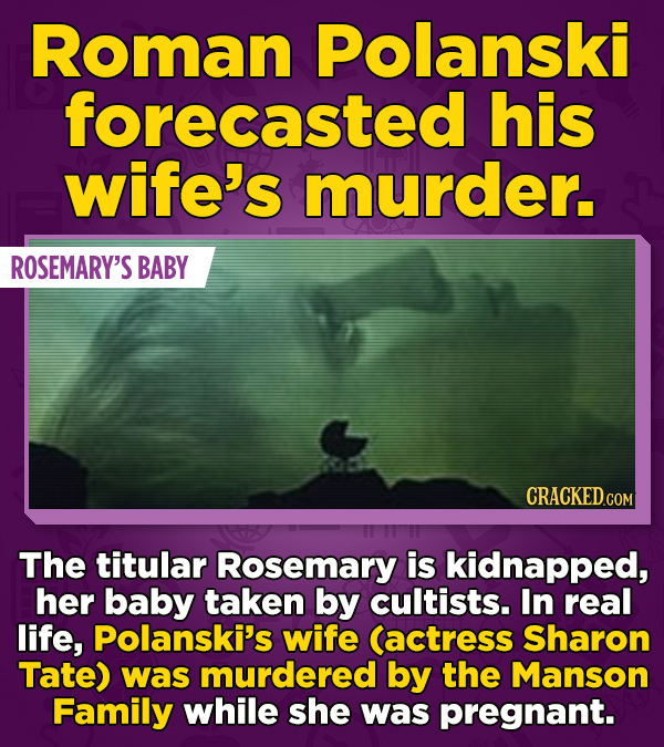Roman Polanski forecasted his wife's murder. ROSEMARY'S BABY CRACKED.COM The titular Rosemary is kidnapped, her baby taken by cultists. In real life,