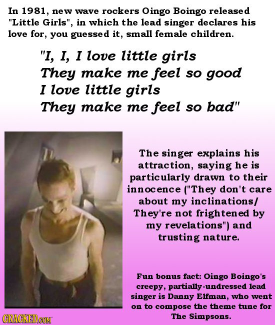 In 1981, new wave rockers Oingo Boingo released Little Girls, in which the lead singer declares his love for, you guessed it, small female children.