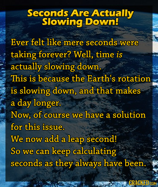 Seconds Are Actually Slowing Down! Ever felt like mere seconds were taking forever? Well, time is actually slowing down. This is because the Earth's r