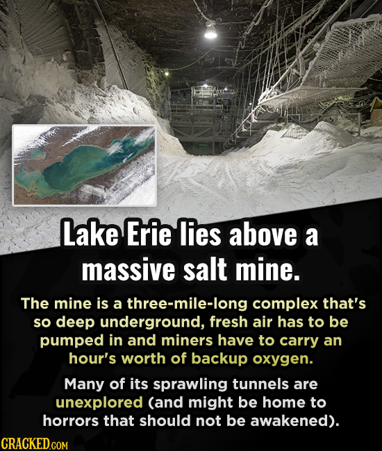 Lake Erie lies above a massive salt mine. The mine is a three-mile-long complex that's so deep underground, fresh air has to be pumped in and miners h