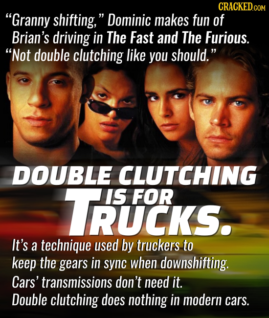 CRACKED.co Granny shifting, Dominic makes fun of Brian's driving in The Fast and The Furious. Not double clutching like you should. DOUBLE CLUTCHI