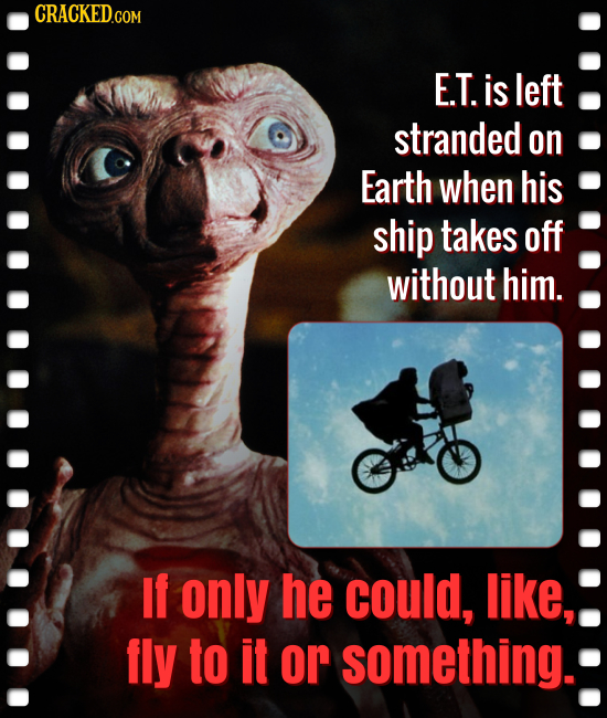 E.T. is left stranded on Earth when his ship takes off without him. If only he could, like, fly to it or something.