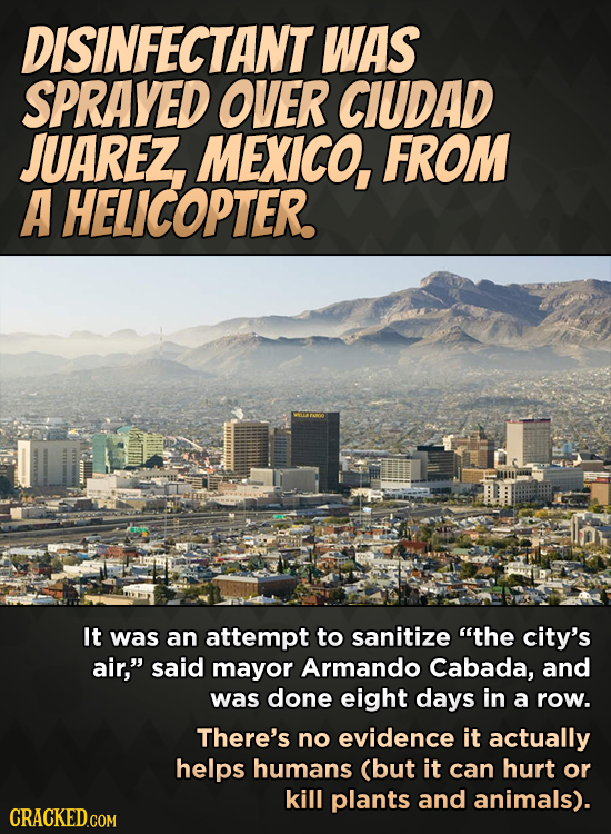 DISINFECTANT WAS SPRAYED OVER CIUDAD JUAREZ MEXICO, FROM A HELICOPTER. It was an attempt to sanitize the city's air, said mayor Armando Cabada, and