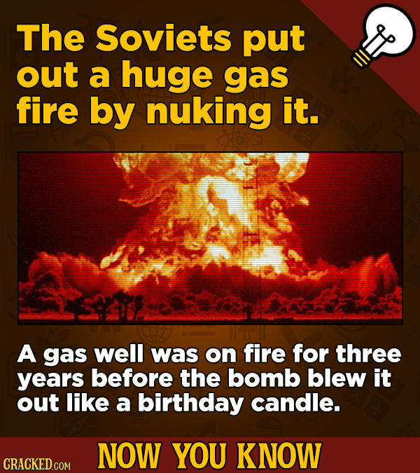 The Soviets put out a huge gas fire by nuking it. A gas well was on fire for three years before the bomb blew it out like a birthday candle. NOW YOU K