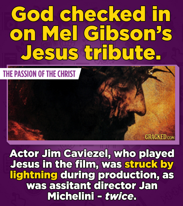God checked in on Mel Gibson's Jesus tribute. THE PASSION OF THE CHRIST CRACKED COM Actor Jim Caviezel, who played Jesus in the film, was struck by li
