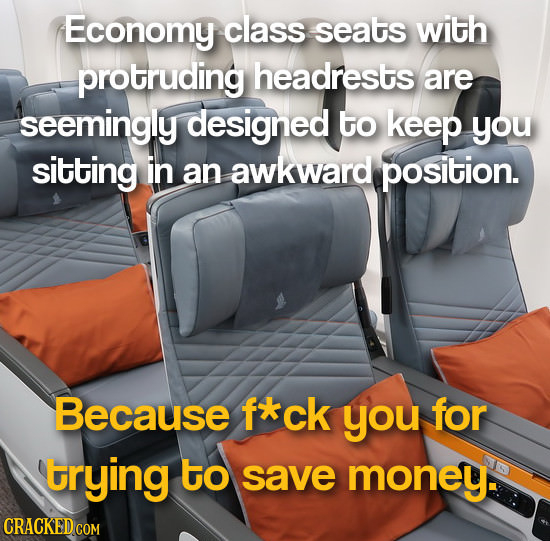 Economy class seats with protruding headrests are seemingly designed to keep you sitting in an awkward position. Because fxck you for trying to save m