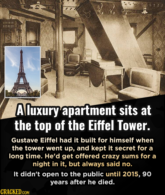 A luxuryapartment sits at the top of the Eiffel Tower. Gustave Eiffel had it built for himself when the tower went up, and kept it secret for a long t