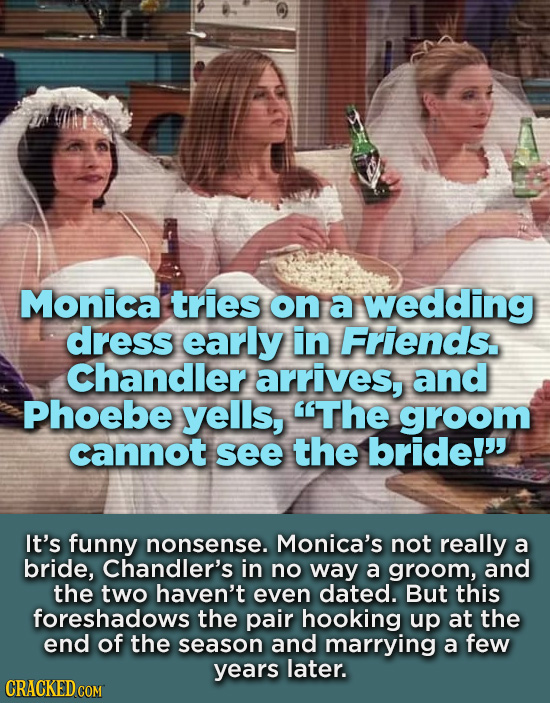 Monica tries on a wedding dress early in Friends. Chandler arrives, and Phoebe yells, The groom cannot see the bride! It's funny nonsense. Monica's