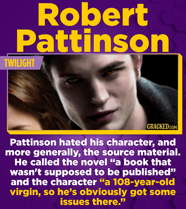 Robert Pattinson TWILIGHT CRACKEDCON Pattinson hated his character, and more generally, the source material. He called the novel a book that wasn't s