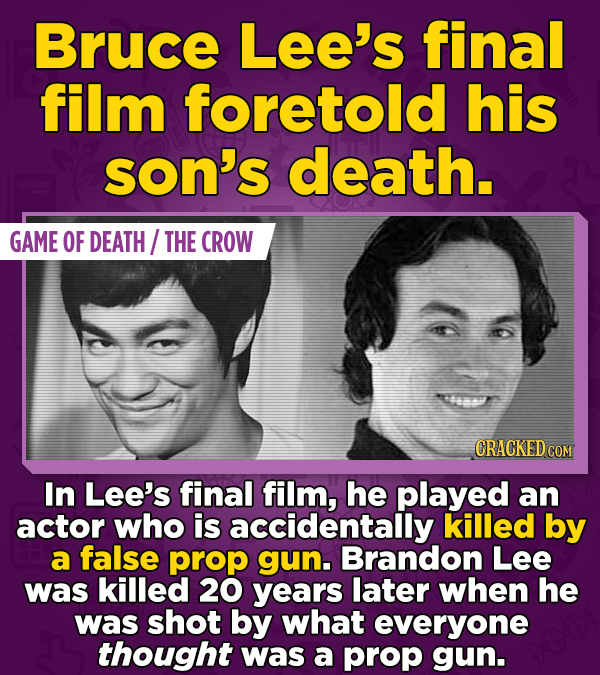 Bruce Lee's final film foretold his son's death. GAME OF DEATH/ THE CROW CRACKED CO In Lee's final film, he played an actor who is accidentally killed