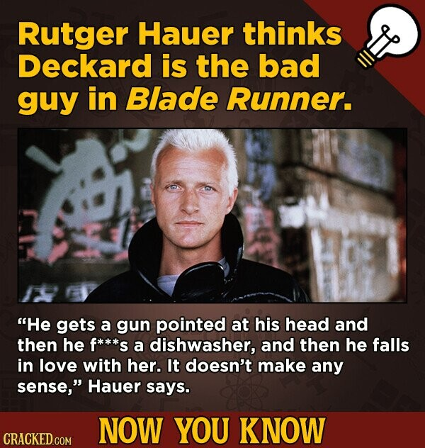 Rutger Hauer thinks Deckard is the bad guy in Blade Runner. He gets a gun pointed at his head and then he f***s a dishwasher, and then he falls in lo