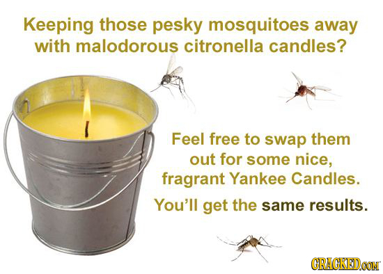 Keeping those pesky mosquitoes away with malodorous citronella candles? Feel free to swap them out for some nice, fragrant Yankee Candles. You'll get