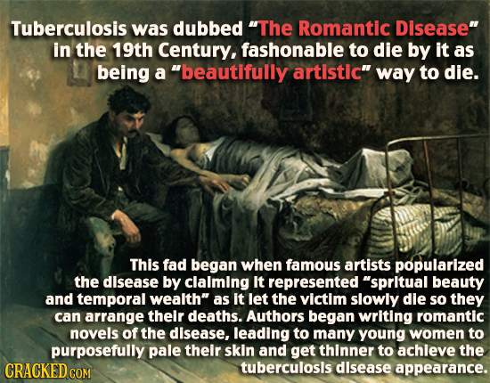 Tuberculosis was dubbed The Romantic Disease in the 19th Century, fashonable to die by it as being a beautifully artistic way to die. This fad beg