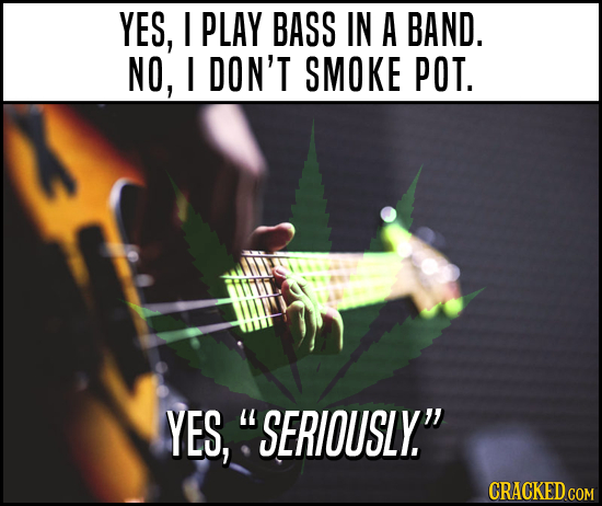 YES, I PLAY BASS IN A BAND. NO, I DON'T SMOKE POT. YES, SERIOUSLY. CRACKED COM