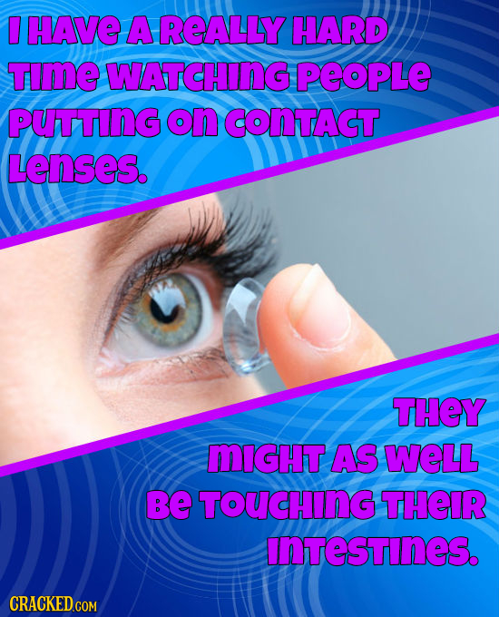 HAVE A REALLY HARD TImE WATCHING PEOPLE PUTTING ON CONTACT. Lenses. THEY MIGHT AS WELL be TOUCHING THEIR InTeSTINES. CRACKED COM
