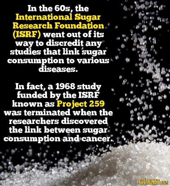 In the 60s, the International Sugar Research Foundation. (ISRF) went out of its way to discredit any studies that link sugar consumption to various di