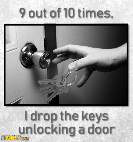 9 out of 10 times. drop the keys unlocking a door CRACKEDOON