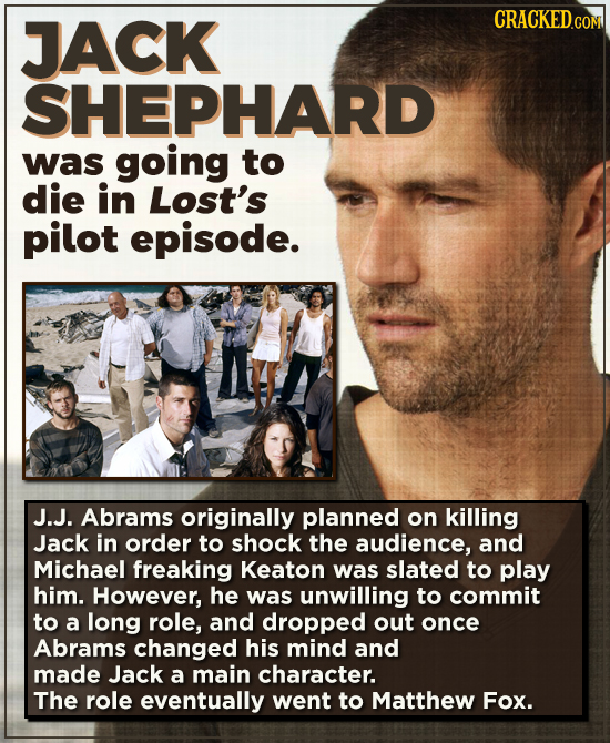 JACK SHEPHARD was going to die in Lost's pilot episode. J.J. Abrams originally planned on killing Jack in order to shock the audience, and Michael fre
