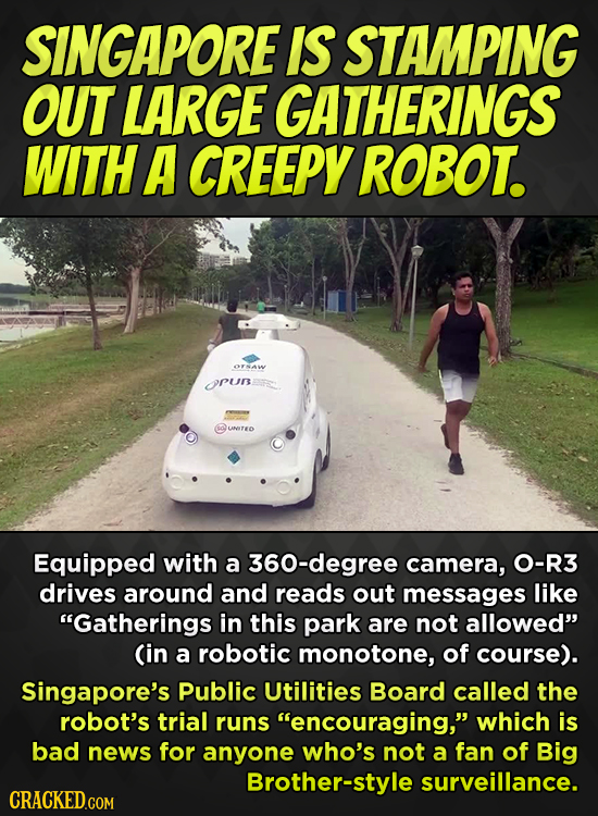 SINGAPORE IS STAMPING OUT LARGE GATHERINGS WITH A CREEPY ROBOT. OTNAW rur UNTEO Equipped with a 360-degree camera, O-R3 drives around and reads out me